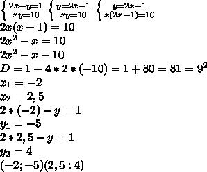 \left \{ {{2x-y=1} \atop {xy=10}} \right.\left \{ {{y=2x-1} \atop {xy=10}} \right.\left \{ {{y=2x-1} \atop {x(2x-1)=10}} \right.\\2x(x-1)=10\\2x^2-x=10\\2x^2-x-10\\D=1-4*2*(-10)=1+80=81=9^2\\x_1=-2\\x_2=2,5\\2*(-2)-y=1\\y_1=-5\\2*2,5-y=1\\y_2=4\\(-2;-5) (2,5:4)