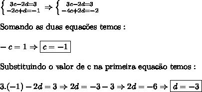 \left \{ {{3c-2d=3} \atop {-2c+d=-1}} \right. \Rightarrow \left \{ {{3c-2d=3} \atop {-4c+2d=-2}} \right. \\ \\ \mathrm{Somando \ as \ duas \ equa\c{c}\~{o}es \ temos:} \\ \\ -c = 1 \Rightarrow \boxed{c= -1} \\ \\ \mathrm{Substituindo \ o \ valor \ de \ c \ na \ primeira \ equa\c{c}\~{a}o \ temos:} \\ \\ 3.(-1) -2d = 3 \Rightarrow 2d = -3-3 \Rightarrow 2d = -6 \Rightarrow \boxed{d=-3}
