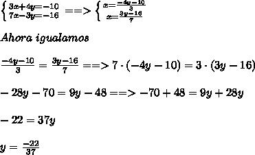 \left \{ {{3x+4y=-10}\atop {7x-3y=-16}}\right. ==>\left \{ {{x=\frac{-4y-10}{3}}\atop {x=\frac{3y-16}{7}}}\right.\\ \\Ahora\ igualamos\\ \\ \ \frac{-4y-10}{3}=\frac{3y-16}{7}==>7\cdot(-4y-10)=3\cdot(3y-16)\\ \\-28y-70=9y-48==>-70+48=9y+28y\\ \\-22=37y\\ \\y=\frac{-22}{37}