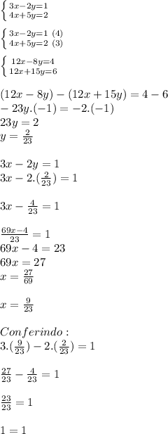 \left \{ {{3x-2y=1} \atop {4x+5y=2}} \right.\\ \\ \left \{ {{3x-2y=1\ (4)} \atop {4x+5y=2\ (3)}} \right.\\ \\ \left \{{{12x-8y=4} \atop {12x+15y=6}} \right.\\ \\ (12x-8y)-(12x+15y)=4-6\\ -23y.(-1)=-2.(-1)\\ 23y=2\\ y=\frac{2}{23}\\ \\ 3x-2y=1\\ 3x-2.(\frac{2}{23})=1\\ \\ 3x-\frac{4}{23}=1\\ \\ \frac{69x-4}{23}=1\\ 69x-4=23\\ 69x=27\\ x=\frac{27}{69}\\ \\ x=\frac{9}{23}\\ \\ Conferindo:\\ 3.(\frac{9}{23})-2.(\frac{2}{23})=1\\ \\ \frac{27}{23}-\frac{4}{23}=1\\ \\ \frac{23}{23}=1\\ \\ 1=1\\