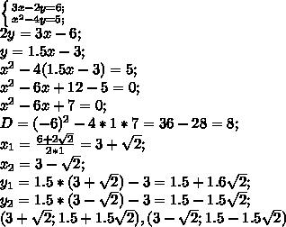 \left \{ {{3x-2y=6;} \atop {x^2-4y=5;}} \right.\\ 2y=3x-6;\\ y=1.5x-3;\\ x^2-4(1.5x-3)=5;\\ x^2-6x+12-5=0;\\ x^2-6x+7=0;\\ D=(-6)^2-4*1*7=36-28=8;\\ x_1=\frac{6+2\sqrt{2}}{2*1}=3+\sqrt{2};\\ x_2=3-\sqrt{2};\\ y_1=1.5*(3+\sqrt{2})-3=1.5+1.6\sqrt{2};\\ y_2=1.5*(3-\sqrt{2})-3=1.5-1.5\sqrt{2};\\ (3+\sqrt{2};1.5+1.5\sqrt{2}), (3-\sqrt{2}; 1.5-1.5\sqrt{2})