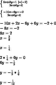 \left \{ {{5x+3y=1} \ | *(-2)\ \atop {2x+6y=0} \right. \ \ \left \{ {{-10x-6y=-2} \ \atop {2x+6y=0} \right. \ \ -10x+2x-6y+6y=-2+0\ -8x=-2\ 8x=2\ x=\frac{2}{8}\ \ x=\frac{1}{4}\ \ 2*\frac{1}{4}+6y=0\ 6y=-\frac{1}{2}\ \ y=-\frac{1}{2}*\frac{1}{6}\ \ y=-\frac{1}{12}