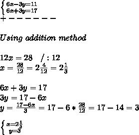 \left \{ {{6x-3y=11} \atop {6x+3y=17}} \right. \\ +------\\\\ Using\ addition\ method\\\\ 12x=28\ \ \ /:12\\ x=\frac{28}{12}=2\frac{4}{12}=2\frac{1}{3}\\\\ 6x+3y=17\\ 3y=17-6x\\ y=\frac{17-6x}{3}=17-6*\frac{28}{12}=17-14=3\\\\ \left \{ {{x=2\frac{1}{3}} \atop {y=3}} \right.