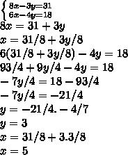 \left \{ {{8x-3y=31} \atop {6x-4y=18}} \right.\\8x=31+3y\\ x=31/8+3y/8\\ 6(31/8+3y/8)-4y=18\\ 93/4+9y/4-4y=18\\ -7y/4=18-93/4\\ -7y/4=-21/4\\ y=-21/4.-4/7\\ y=3\\ x=31/8+3.3/8\\ x=5