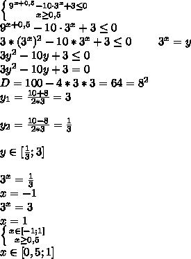 \left \{ {{9^{x+0,5}-10 \cdot 3^x+3 \leq 0} \atop {x \geq 0,5}} \right \\ 9^{x+0,5}-10 \cdot 3^x+3 \leq 0 \\ 3*(3^x)^2-10*3^x+3 \leq 0 \ \ \ \ \ \ \ 3^x=y \\ 3y^2-10y+3 \leq 0 \\ 3y^2-10y+3=0 \\ D=100-4*3*3=64=8^2 \\ y_1=\frac{10+8}{2*3}=3 \\ \\ y_2=\frac{10-8}{2*3}=\frac{1}{3} \\ \\ y \in [\frac{1}{3}; 3] \\ \\ 3^x=\frac{1}{3} \\ x=-1 \\ 3^x=3 \\ x=1 \\ \left \{ {{x \in [-1;1]} \atop {x \geq 0,5}} \right \\ x \in [0,5; 1]