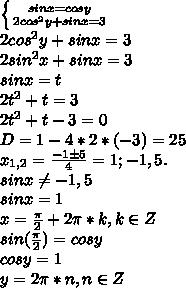 \left \{ {{sinx = cosy} \atop {2cos^2y + sinx = 3}} \right.\\ 2cos^2y + sinx = 3\\ 2sin^2x + sinx = 3\\ sinx = t\\ 2t^2 + t = 3\\ 2t^2 + t - 3 = 0\\ D = 1 - 4*2*(-3) = 25\\ x_{1,2} = \frac{-1\pm5}{4} = 1; -1,5.\\ sinx \neq -1,5\\ sinx = 1\\ x = \frac{\pi}{2} + 2\pi*k, k\in Z\\ sin(\frac{\pi}{2}) = cos y\\ cos y = 1\\ y = 2\pi*n, n\in Z
