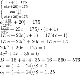 \left \{ {{x(c+1)=175} \atop {c(x+20)=175}} \right.\\ \left \{ {{x=\frac{175}{c+1}} \atop {c(x+20)=175}} \right.\\ c(\frac{175}{c+1}+20)=175\\ \frac{175c}{c+1}+20c=175/\cdot (c+1)\\ 175c+20c(c+1)=175(c+1)\\ 175c+20c^{2}+20c=175c+175\\ 20c^{2}+20c-175=0\\ 4c^{2}+4c-35=0\\ D=16+4\cdot 4\cdot 35=16+560=576\\ c_{1}=(-4-24)/8<0\\ c_{2}=(-4+24)/8=1,25