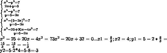 \left \{ {{x^{2}- y^{2} =7} \atop {2x+y=5}} \right. \left \{ {{x^{2}- y^{2} =7} \atop {y=5-2x}} \right. \left \{ {{x^{2}- (5-2x)^{2} =7} \atop {y=5-2x}} \right. \left \{ {{ x^{2}-25+20x-4x^{2}=7 } \atop {y=5-2x}} \right. x^{2}-25+20x-4x^{2}=7 3x^{2}-20x+32=0 ... x1= \frac{8}{3}; x2=4; y1=5-2* \frac{8}{3} = \frac{15}{3} - \frac{13}{3} =- \frac{1}{3} y2=5-2*4=5-8=-3