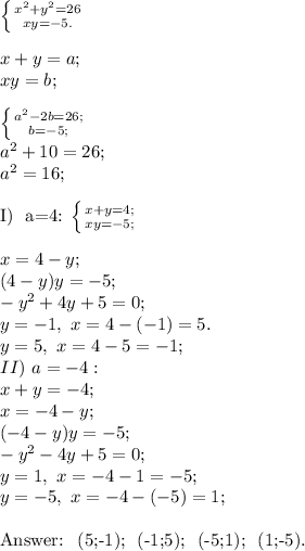 \left \{ {{x^2+y^2=26} \atop {xy=-5.}} \right. \\\\x+y=a;\\xy=b;\\\\\left \{ {{a^2-2b=26;} \atop {b=-5;}} \right. \\a^2+10=26;\\a^2=16;\\I) \ a=4:  \left \{ {{x+y=4;} \atop {xy=-5;}} \right.\\\\x=4-y;\\(4-y)y=-5;\\-y^2+4y+5=0;\\y=-1, \ x=4-(-1)=5.\\y=5, \ x=4-5=-1;\\II) \ a=-4:\\x+y=-4;\\x=-4-y;\\(-4-y)y=-5;\\-y^2-4y+5=0;\\y=1, \ x=-4-1=-5;\\y=-5, \ x=-4-(-5)=1;\\Answer: \ (5;-1); \ (-1;5); \ (-5;1); \ (1;-5).