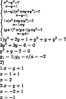 \left \{ {{x^3-y^3=7} \atop {x-y=1}} \right.\\\left \{ {{(x-y)(x^2+xy+y^2)=7} \atop {x-y=1}} \right.\\\left \{ {{1*(x^2+xy+y^2)=7} \atop {x=1+y}} \right.\\\left \{ {{(y+1)^2+(y+1)y+y^2=7} \atop {x=y+1}} \right.\\1)y^2+2y+1+y^2+y+y^2=7\\3y^2+3y-6=0\\y^2+y-2=0\\y_1=1;y_2=c/a=-2\\2)\\1.x=y+1\\x=1+1\\x=2\\2.x=y+1\\x=-2+1\\x=-1