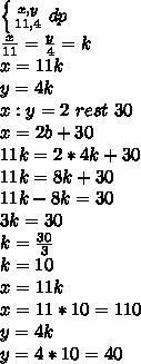 \left \{ {{x},{y} \atop {11},{4}} \right.dp\\ \frac{x}{11}=\frac{y}{4}=k\\x=11k\\y=4k\\x:y=2 \ rest \ 30\\x=2b+30\\11k=2*4k+30\\11k=8k+30\\11k-8k=30\\3k=30\\k= \frac{30}{3}\\k=10\\x=11k\\x=11*10=110\\y=4k\\y=4*10=40