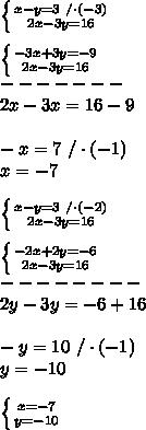 \left \{ {{x-y=3\ /\cdot(-3)} \atop {2x-3y=16}} \right. \\ \\ \left \{ {{-3x+3y=-9} \atop {2x-3y=16}} \right. \\-------\\2x-3x=16-9\\\\-x=7\ /\cdot (-1)\\x=-7\\ \\ \left \{ {{x-y=3\ /\cdot(-2)} \atop {2x-3y=16}} \right.\\\\ \left \{ {{-2x+2y=-6} \atop {2x-3y=16}} \right\\--------\\ 2y-3y=-6+16\\ \\-y=10\ /\cdot(-1)\\y=-10\\ \\ \left \{ {{x=-7} \atop {y=-10}} \right.