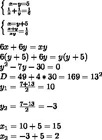 \left \{ {{x-y=5} \atop {\frac{1}{x}+\frac{1}{y}=\frac{1}{6}}} \right \\ \\ \left \{ {{x=y+5} \atop {\frac{x+y}{xy}=\frac{1}{6}}} \right \\ \\ 6x+6y=xy \\ 6(y+5)+6y=y(y+5) \\ y^2-7y-30=0 \\ D=49+4*30=169=13^2 \\ y_1=\frac{7+13}{2}=10 \\ \\ y_2=\frac{7-13}{2}=-3 \\ \\ x_1=10+5=15 \\ x_2=-3+5=2