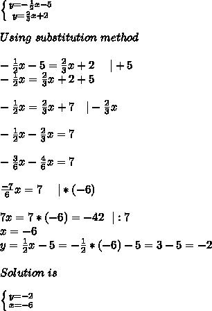 \left \{ {{y=-\frac{1}{2}x-5} \atop {y=\frac{2}{3}x+2}} \right. \\Using\ substitution\ method\\ -\frac{1}{2}x-5=\frac{2}{3}x+2\ \ \ \ |+5\ -\frac{1}{2}x=\frac{2}{3}x+2+5\\ -\frac{1}{2}x=\frac{2}{3}x+7\ \ \ |-\frac{2}{3}x\\ -\frac{1}{2}x-\frac{2}{3}x=7\\ -\frac{3}{6}x-\frac{4}{6}x=7\\\frac{-7}{6}x=7\ \ \ \ |*(-6)\\ 7x=7*(-6)=-42\ \ |:7\ x=-6\y=\frac{1}{2}x-5=-\frac{1}{2}*(-6)-5=3-5=-2\\Solution\ is\\ \left \{ {{y=-2} \atop {x=-6}} \right.