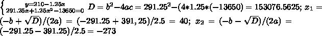 \left \{ {{y=210-1.25x} \atop {291.25x+1.25x^2-13650=0}} \right D=b^2-4ac=291.25^2-(4*1.25*(-13650)=153076.5625;\ x_1=(-b+\sqrt{D})/(2a)=(-291.25+391,25)/2.5=40;\ x_2=(-b-\sqrt{D})/(2a)=(-291.25-391.25)/2.5=-273