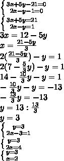left { {3x+5y-21=0} atop {2x-y-1=0}} right. left { {3x+5y=21} atop {2x-y=1}} right. 3x=12-5y x=frac{21-5y}{3} 2(frac{21-5y}{3})-y=1 2(7-frac{5}{3}y)-y=1 14-frac{10}{3}y-y=1 -frac{10}{3}y-y=-13 -frac{13}{3}y=-13 y=13:frac{13}{3} y=3 left { {y=3} atop {2x-3=1}} right. left { {y=3} atop {2x=4}} right. left { {y=3} atop {x=2}} right.