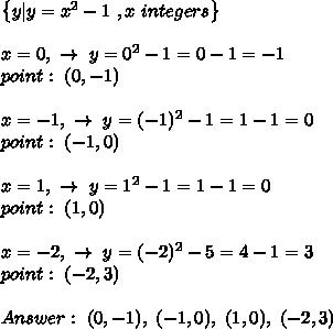 \left \{ y|y = x^{2}  - 1\ , x \ integers    \right \} \\\\x= 0, \ \to \ y= 0^2-1=0-1= -1 \\ point : \ (0,-1)\\\\x=-1, \ \to \ y= (-1)^2-1=1-1=0\\ point : \ (-1,0) \\\\x=1, \ \to \ y= 1^2-1=1-1=0 \\ point : \ (1,0)  \\\\x=-2, \ \to \ y=  (-2)^2-5=4-1= 3 \\ point : \ (-2,3) \\\\Answer : \ (0,-1) , \  (-1,0), \ (1,0), \ (-2,3)