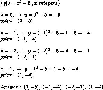 \left \{ y|y = x^{2}  - 5\ , x \ integers    \right \} \\\\x=0, \ \to \ y=0^2-5=-5 \\ point : \ (0,-5)\\\\x=-1, \ \to \ y= (-1)^2-5=1-5=-4 \\ point : \ (-1,-4) \\\\x=-2, \ \to \ y= (-2)^2-5=4-5=-1 \\ point : \ (-2,-1)  \\\\x= 1, \ \to \ y= 1^2-5=1-5=-4 \\ point : \ ( 1,-4) \\\\Answer : \ (0,-5) , \  (-1,-4), \ (-2,-1), \ (1,-4)
