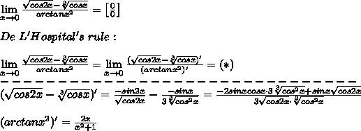 \lim\limits_{x\to0}\frac{\sqrt{cos2x}-\sqrt[3]{cosx}}{arctanx^2}=\left[\frac{0}{0}\right]\\\\De\ L'Hospital's\ rule:\\\\\lim\limits_{x\to0}\frac{\sqrt{cos2x}-\sqrt[3]{cosx}}{arctanx^2}=\lim\limits_{x\to0}\frac{(\sqrt{cos2x}-\sqrt[3]{cosx})'}{(arctanx^2)'}=(*)\\-------------------------------\\(\sqrt{cos2x}-\sqrt[3]{cosx})'=\frac{-sin2x}{\sqrt{cos2x}}-\frac{-sinx}{3\sqrt[3]{cos^2x}}=\frac{-2sinxcosx\cdot3\sqrt[3]{cos^2x}+sinx\sqrt{cos2x}}{3\sqrt{cos2x}\cdot\sqrt[3]{cos^2x}}\\\\(arctanx^2)'=\frac{2x}{x^2+1}