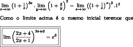 \lim\limits_{z\to\infty}\left(1+\frac{1}{z}\right)^{3z}.\lim\limits_{y\to\infty}\left(1+\frac{3}{y}\right)^2=\lim\limits_{z\to\infty}\left(\left(1+\frac{1}{z}\right)^z\right)^3.1^2\\ \\ \mathrm{Como \ o \ limite \ acima \ \'e \ o \ mesmo \ inicial \ teremos \ que}\\ \\ \boxed{\boxed{\lim\limits\left(\frac{2x+4}{2x+1}\right)^{2x+3}=e^3}}