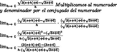 \lim_{h \to \ 0} \frac{\sqrt{3(x+h)+6}-\sqrt{3x+6}}{h}\ Multiplicamos\ al\ numerador\\ y\ denominador\ por\ el\ conjugado\ del\ numerador\\ \\ \lim_{h \to \ 0} \frac{(\sqrt{3(x+h)+6}-\sqrt{3x+6})}{h}\cdot\frac{(\sqrt{3(x+h)+6}+\sqrt{3x+6})}{(\sqrt{3(x+h)+6}+\sqrt{3x+6})}\\ \\\lim_{h \to \ 0} \frac{(\sqrt{3(x+h)+6})^2-(\sqrt{3x+6})^2}{h\cdot({\sqrt{3(x+h)+6}+\sqrt{3x+6}})}\\ \\\lim_{h \to \ 0} \frac{(3(x+h)+6)-(3x+6)}{h\cdot({\sqrt{3(x+h)+6}+\sqrt{3x+6}})}