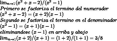 \lim_{n \to \(1} (x^2 + x -2)/(x^2 -1) \\ Primero\ se\ factoriza \ el \ termino \ del \ numerador \\ (x^2 + x -2) = (x + 2)(x - 1) \\ Segundo \ se \ factoriza \ el \ termino \ en \ el \ denominador \\ (x^2 -1) = (x+1)(x-1) \\ eliminandose \ (x-1) \ en \ arriba \ y \ abajo \\ lim_{n \to \(1} (x+2)/(x+1) = (1+2)/(1+1) = 3/8