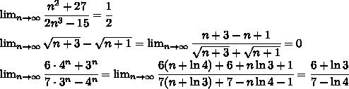 \lim_{n \to \infty}\cfrac{n^2+27}{2n^3-15}=\cfrac{1}{2}\\ \lim_{n \to \infty}\sqrt{n+3}-\sqrt{n+1}= \lim_{n \to \infty}\cfrac{n+3-n+1}{\sqrt{n+3}+\sqrt{n+1}}=0\\ \lim_{n \to \infty}\cfrac{6\cdot 4^n+3^n}{7\cdot 3^n-4^n}= \lim_{n \to \infty}\cfrac{6(n+\ln 4)+6+n\ln 3+1}{7(n+\ln 3)+7-n\ln 4-1}=\cfrac{6+\ln3}{7-\ln4}