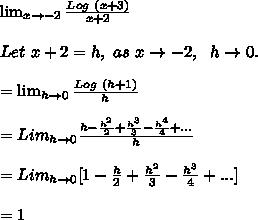 \lim_{x \to -2} \frac{Log\ (x+3)}{x+2}\\\\Let\ x+2=h,\ as\ x \to -2,\ \ h \to 0.\\\\= \lim_{h \to 0} \frac{Log\ (h+1)}{h}\\\\=Lim_{h \to 0} \frac{h-\frac{h^2}{2}+\frac{h^3}{3}-\frac{h^4}{4}+...}{h}\\\\=Lim_{h \to 0} [1 -\frac{h}{2}+\frac{h^2}{3}-\frac{h^3}{4}+...]\\\\=1