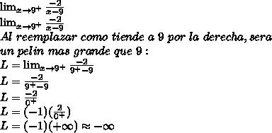 \lim_{x \to 9^{+}}{\frac{-2}{x-9}}\\ \lim_{x \to 9^{+}}{\frac{-2}{x-9}}\\ Al\ reemplazar\ como\ tiende\ a\ 9\ por\ la\ derecha, sera\\ un\ pelin\ mas\ grande\ que\ 9:\\ L=\lim_{x \to 9^{+}}{\frac{-2}{9^{+}-9}}\\ L={\frac{-2}{9^{+}-9}}\\ L={\frac{-2}{0^{+}}}\\ L=(-1)({\frac{2}{0^{+}}})\\ L=(-1)({+\infty) \approx -\infty