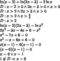 \ln(x-2)+\ln(2x-3)=2\ln x \\D:x-2>0 \wedge 2x-3 >0 \wedge x>0\\D:x>2 \wedge 2x>3 \wedge x>0\\D:x>2 \wedge x>\frac{3}{2}\\D:x>2\\\ln(x-2)(2x-3)=\ln x^2\\2x^2-3x-4x+6=x^2\\x^2-7x+6=0\\x^2-x-6x+6=0\\x(x-1)-6(x-1)=0\\(x-6)(x-1)=0\\x=6 \vee x=1\\1\not \in D\Rightarrow x=6