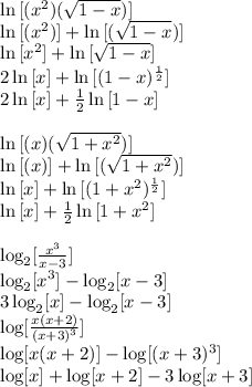 \ln{[(x^2)(\sqrt{1-x})]}\\ \ln{[(x^2)]}+\ln{[(\sqrt{1-x})]}\\ \ln{[x^2]}+\ln{[\sqrt{1-x}]}\\ 2\ln{[x]}+\ln{[(1-x)^{\frac{1}{2}}]}\\ 2\ln{[x]}+\frac{1}{2}\ln{[1-x]}\\ \\ \ln{[(x)(\sqrt{1+x^2})]}\\ \ln{[(x)]}+\ln{[(\sqrt{1+x^2})]}\\ \ln{[x]}+\ln{[(1+x^2)^{\frac{1}{2}}]}\\ \ln{[x]}+\frac{1}{2}\ln{[1+x^2]}\\ \\ \log_2[\frac{x^3}{x-3}]\\ \log_2[x^3]-\log_2[x-3]\\ 3\log_2[x]-\log_2[x-3]\\ \log[\frac{x(x+2)}{(x+3)^3}]\\ \log[x(x+2)]-\log[(x+3)^3]\\ \log[x]+\log[x+2]-3\log[x+3]\\