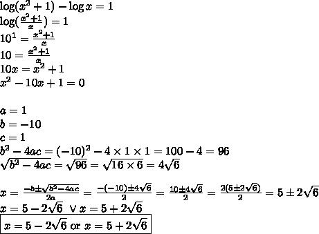 \log(x^2+1)-\log x=1 \\\log(\frac{x^2+1}{x})=1 \\10^1=\frac{x^2+1}{x} \\10=\frac{x^2+1}{x} \\10x=x^2+1 \\x^2-10x+1=0 \\ \\a=1 \\ b=-10 \\ c=1 \\ b^2-4ac=(-10)^2-4 \times 1 \times 1=100-4=96 \\\sqrt{b^2-4ac}=\sqrt{96}=\sqrt{16 \times 6}=4\sqrt{6} \\ \\x=\frac{-b \pm \sqrt{b^2-4ac}}{2a}=\frac{-(-10) \pm 4\sqrt{6}}{2}=\frac{10 \pm 4\sqrt{6}}{2}=\frac{2(5 \pm 2\sqrt{6})}{2}=5 \pm 2\sqrt{6} \\x=5-2\sqrt{6} \ \lor x=5+2\sqrt{6} \\\boxed{x=5-2\sqrt{6} \hbox{ or } x=5+2\sqrt{6}}