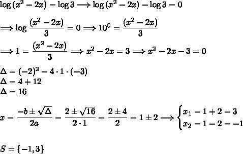 \log{(x^2-2x)}=\log{3}\Longrightarrow\log{(x^2-2x)}-\log{3}=0\\\\\Longrightarrow\log{\dfrac{(x^2-2x)}{3}}=0\Longrightarrow10^0=\dfrac{(x^2-2x)}{3}\\\\\Longrightarrow1=\dfrac{(x^2-2x)}{3}\Longrightarrow x^2-2x=3\Longrightarrow x^2-2x-3=0\\\\\Delta=(-2)^2-4\cdot1\cdot(-3)\\\Delta=4+12\\\Delta=16\\\\x=\dfrac{-b\pm\sqrt{\Delta}}{2a}=\dfrac{2\pm\sqrt{16}}{2\cdot1}=\dfrac{2\pm4}{2}=1\pm2\Longrightarrow\begin{cases}x_1=1+2=3\\x_2=1-2=-1\end{cases}\\\\\\S=\{-1,3\}