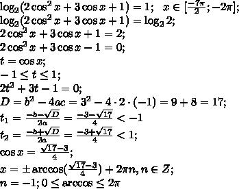 \log_2(2\cos^2x+3\cos x+1)=1;\ \ x\in[\frac{-7\pi}{2};-2\pi];\\\log_2(2\cos^2x+3\cos x+1)=\log_22;\\2\cos^2x+3\cos x+1=2;\\2\cos^2x+3\cos x-1=0;\\t=\cos x;\\ -1\leq t\leq 1;\\2t^2+3t-1=0;\\D=b^2-4ac=3^2-4\cdot2\cdot(-1)=9+8=17;\\t_1=\frac{-b-\sqrt D}{2a}=\frac{-3-\sqrt{17}}{4}<-1\\t_2=\frac{-b+\sqrt D}{2a}=\frac{-3+\sqrt{17}}{4}<1;\\\cos x=\frac{\sqrt{17}-3}{4};\\x=\pm\arccos(\frac{\sqrt{17}-3}{4})+2\pi n, n\in Z;\\n=-1; 0\leq \arccos\leq2\pi\\