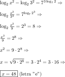 "\log_2 x^2 - \log_23^2 = 7^{3\log_72}\Rightarrow\\\\\log_2 \frac{x^2}{3^2} = 7^{\log_72^3}\Rightarrow\\\\\log_2 \frac{x^2}{9} = 2^3=8\Rightarrow\\\\\frac{x^2}{9}=2^8\Rightarrow\\\\x^2=9\cdot2^8\Rightarrow\\\\x=\sqrt{9\cdot2^8}=3\cdot2^4=3\cdot16\Rightarrow\\\\\boxed{x=48}\text{ (letra ""e"")}"