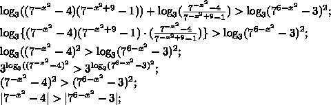 \log_3((7^{-x^2}-4)(7^{-x^2+9}-1))+\log_3(\frac{7^{-x^2}-4}{7^{-x^2+9}-1})>\log_3(7^{6-x^2}-3)^2;\\\log_3\{(7^{-x^2}-4)(7^{-x^2+9}-1)\cdot(\frac{7^{-x^2}-4}{7^{-x^2+9}-1})\}>\log_3(7^{6-x^2}-3)^2;\\\log_3((7^{-x^2}-4)^2>\log_3(7^{6-x^2}-3)^2;\\3^{\log_3((7^{-x^2}-4)^2}>3^{\log_3(7^{6-x^2}-3)^2};\\(7^{-x^2}-4)^2>(7^{6-x^2}-3)^2;\\|7^{-x^2}-4|>|7^{6-x^2}-3|;\\