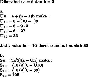 \mathbf{Diketahui : a = 6 \ dan \ b = 3} \\  \\ \mathbf{a.} \\ \mathbf{Un = a + (n-1) b \ maka \ :} \\ \mathbf{U_1_0 = 6 + (10-1) 3} \\ \mathbf{U_1_0 = 6 + 9 \cdot 3} \\ \mathbf{U_1_0 = 6 + 27} \\ \mathbf{U_1_0 = 33} \\  \\ \mathbf{Jadi, \ suku \ ke-10 \ deret \ tersebut \ adalah \ 33} \\  \\  \mathbf{b.} \\  \mathbf{Sn = (n/2)(a + Un) \ maka :} \\ \mathbf{S_1_0 = (10/2)(6 + U10)} \\ \mathbf{S_1_0 = (10/2)(6 + 33)} \\ \mathbf{S_1_0 = 195}