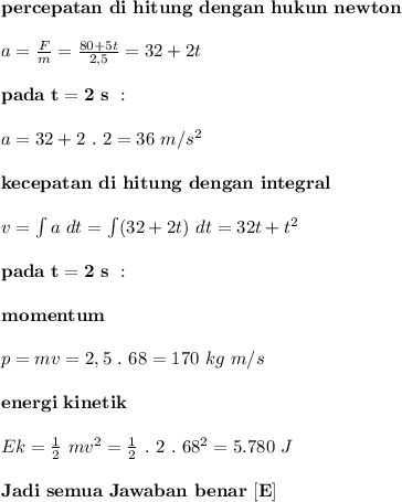 \mathbf{percepatan~di~hitung~dengan~hukun~newton} \\ \\ a= \frac{F}{m} = \frac{80+5t}{2,5} =32+2t \\ \\ \mathbf{pada~t=2~s~:} \\ \\ a=32+2~.~2=36~m/s^2 \\ \\ \mathbf{kecepatan~di~hitung~dengan~integral} \\ \\ v=\int a~dt=\int(32+2t)~dt=32t+t^2 \\ \\ \mathbf{pada~t=2~s~:} \\ \\ \mathbf{momentum} \\ \\ p=mv=2,5~.~68=170~kg~m/s \\ \\ \mathbf{energi~kinetik} \\ \\ Ek= \frac{1}{2}~mv^2= \frac{1}{2}~.~2~.~68^2=5.780~J \\ \\ \mathbf{Jadi~semua~Jawaban~benar~[E]}