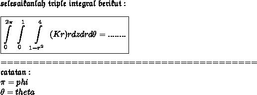\mathfrak{selesaikanlah\ triple\ integral\ berikut:}\\\\ \boxed{ \int\limits^{2 \pi }_{0}~ \int\limits^1_{0}~ \int\limits^4_{1-r^{2}} ~(Kr)rdzdrd \theta =........}\\\\\ ========================================\\ \mathfrak{catatan} :\\\pi = phi\\\theta=theta