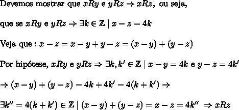 \mathrm{Devemos\ mostrar\ que\ }xRy\ \mathrm{e}\ yRz\Rightarrow xRz,\ \mathrm{ou\ seja, }\\\\ \mathrm{que\ se\ }xRy\ \mathrm{e}\ yRz\Rightarrow \exists k\in \mathbb{Z}\mid x-z=4k \\\\ \mathrm{Veja\ que:}\x-z=x-y+y-z=(x-y)+(y-z)\\\\ \mathrm{Por\ hip\'otese,\ }xRy\ \mathrm{e}\ yRz\Rightarrow \exists k,k'\in \mathbb{Z}\mid x-y=4k\ \mathrm{e}\ y-z=4k'\\\\ \Rightarrow (x-y)+(y-z)=4k+4k'=4(k+k')\Rightarrow \\\\ \exists k''=4(k+k')\in \mathbb{Z}\mid (x-y)+(y-z)=x-z=4k''\ \Rightarrow xRz