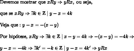 \mathrm{Devemos\ mostrar\ que\ }xRy\Rightarrow yRx,\ \mathrm{ou\ seja, }\\\\ \mathrm{que\ se\ }xRy\Rightarrow \exists k\in \mathbb{Z}\mid y-x=4k \\\\ \mathrm{Veja\ que:}\ y-x=-(x-y)\\\\ \mathrm{Por\ hip\'otese,\ }xRy\Rightarrow \exists k\in \mathbb{Z}\mid x-y=4k\Rightarrow -(x-y)=-4k\Rightarrow \\\\ y-x=-4k\Rightarrow \exists k'=-k\in \mathbb{Z}\mid y-x=4k' \Rightarrow yRx