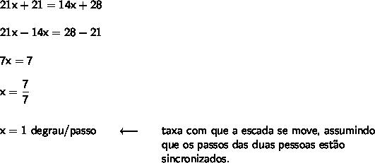 \mathsf{21x+21=14x+28}\\\\ \mathsf{21x-14x=28-21}\\\\ \mathsf{7x=7}\\\\ \mathsf{x=\dfrac{7}{7}}\\\\\\ \begin{array}{lcl} \!\!\!\mathsf{x=1~degrau/passo}&\quad\longleftarrow\quad&\textsf{taxa com que a escada se move, assumindo}\\ &&\textsf{que os passos das duas pessoas est\~ao}\\ &&\textsf{sincronizados.} \end{array}
