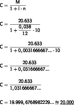 \mathsf{C=\dfrac{M}{1+i\cdot n}}\\\\\\ \mathsf{C=\dfrac{20.633}{1+\dfrac{0,038}{12}\cdot10}}\\\\\\ \mathsf{C=\dfrac{20.633}{1+0,0031666667...\cdot10}}\\\\\\ \mathsf{C=\dfrac{20.633}{1+0,031666667...}}\\\\\\ \mathsf{C=\dfrac{20.633}{1,031666667...}}\\\\\\ \mathsf{C=19.999,6768982229...\approxeq\underline{\mathsf{20.000}}}