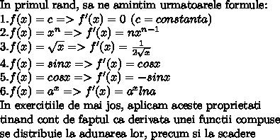 \mbox{In primul rand, sa ne amintim urmatoarele formule:}\\ 1. f(x) = c => f'(x) = 0\:\:(c = constanta)\\ 2. f(x) = x^n => f'(x) = nx^{n-1}\\ 3. f(x)=\sqrt{x} => f'(x) = \frac{1}{2 \sqrt{x} } \\ 4. f(x) = sinx => f'(x) = cosx\\ 5. f(x) = cosx => f'(x) = -sinx \\ 6. f(x) = a^x => f'(x) = a^x ln a \\ \mbox{In exercitiile de mai jos, aplicam aceste proprietati}\\ \mbox{tinand cont de faptul ca derivata unei functii compuse}\\ \mbox{se distribuie la adunarea lor, precum si la scadere} \\