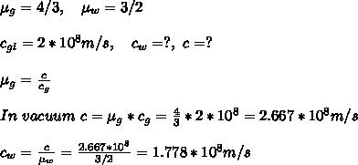 \mu_g=4/3,\ \ \ \mu_w=3/2\\\\c_{gl}=2*10^8m/s,\ \ \ c_w=?,\ c=?\\\\\mu_g=\frac{c}{c_{g}}\\\\In\ vacuum\ c=\mu_g*c_g=\frac{4}{3}*2*10^8=2.667*10^8 m/s\\\\c_w=\frac{c}{\mu_w}=\frac{2.667*10^8}{3/2}=1.778*10^8m/s