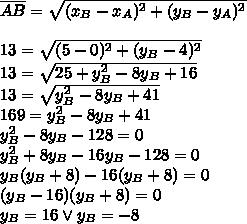 \overline{AB}=\sqrt{(x_B-x_A)^2+(y_B-y_A)^2}\\\\13=\sqrt{(5-0)^2+(y_B-4)^2}\\13=\sqrt{25+y_B^2-8y_B+16}\\13=\sqrt{y_B^2-8y_B+41}\\169=y_B^2-8y_B+41\\y_B^2-8y_B-128=0\\y_B^2+8y_B-16y_B-128=0\\y_B(y_B+8)-16(y_B+8)=0\\(y_B-16)(y_B+8)=0\\y_B=16 \vee y_B=-8