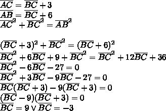 \overline{AC}=\overline{BC}+3\\\overline{AB}=\overline{BC}+6\\\overline{AC}^2+\overline{BC}^2=\overline{AB}^2\\\\(\overline{BC}+3)^2+\overline{BC}^2=(\overline{BC}+6)^2\\\overline{BC}^2+6\overline{BC}+9+\overline{BC}^2=\overline{BC}^2+12\overline{BC}+36\\\overline{BC}^2-6\overline{BC}-27=0\\\overline{BC}^2+3\overline{BC}-9\overline{BC}-27=0\\\overline{BC}(\overline{BC}+3)-9(\overline{BC}+3)=0\\(\overline{BC}-9)(\overline{BC}+3)=0\\\overline{BC}= 9 \vee \overline{BC}=-3