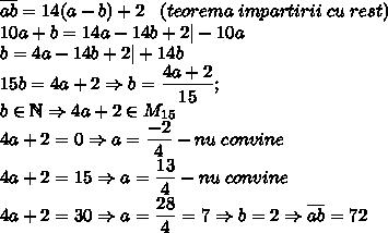 \overline{ab}=14(a-b)+2 \;\;\; (teorema \; impartirii \; cu \; rest)\10a+b=14a-14b+2| -10a\b=4a-14b+2| +14b\15b=4a+2\Rightarrow b=\dfrac{4a+2}{15} ; \ b \in \mathbb{N} \Rightarrow 4a+2 \in M_{15}\4a+2=0 \Rightarrow a=\dfrac{-2}{4}-nu\;convine \4a+2=15 \Rightarrow a=\dfrac{13}{4}-nu\;convine\4a+2=30 \Rightarrow a=\dfrac{28}{4}=7\Rightarrow b=2 \Rightarrow \overline{ab}=72\