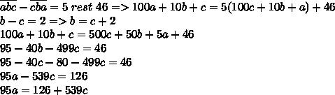\overline{abc}-\overline{cba}=5\ rest \ 46=>100a+10b+c=5(100c+10b+a)+46\\b-c=2=>b=c+2\\100a+10b+c=500c+50b+5a+46\\95-40b-499c=46\\95-40c-80-499c=46\\95a-539c=126\\95a=126+539c