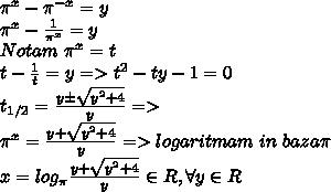 \pi^x-\pi^{-x}=y\\\pi^{x}- \frac{1}{\pi^{x}} =y\\Notam\ \pi^{x}=t\\t-\frac{1}{t}=y=>t^2-ty-1=0\\t_{1/2}= \frac{y\pm\sqrt{y^2+4}}{y}=>\\\pi^x= \frac{y+\sqrt{y^2+4}}{y}=> logaritmam \ in  \ baza   \pi\\x=log_{\pi}\frac{y+\sqrt{y^2+4}}{y} \in R,\forall y \in R
